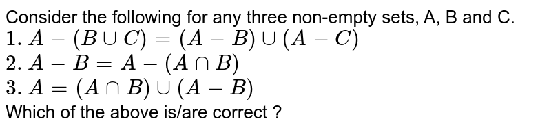 Consider the following for any three non-empty sets, A, B and C.  <br>  `1. A-(BuuC)=(A-B)uu(A-C)` <br>  `2. A-B=A-(AnnB)`  <br>  `3.A=(AnnB)uu(A-B)`  <br>  Which of the above is/are correct ?