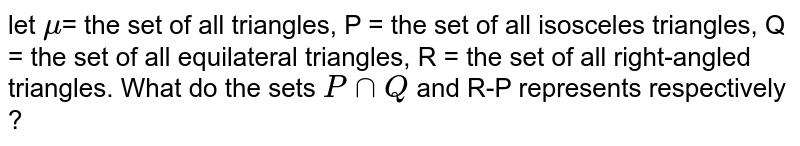 let `mu`= the set of all triangles, P = the set of all isosceles triangles, Q = the set of all equilateral triangles, R = the set of all right-angled triangles. What do the sets `PnnQ` and R-P represents respectively ?