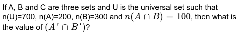 If A, B and C are three sets and U is the universal set such that n(U)=700, n(A)=200, n(B)=300 and `n(AnnB)=100`, then what is the value of `(A'nnB')`?