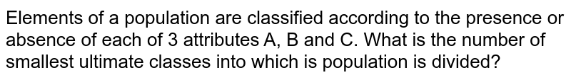 Elements of a population are classified according to the presence or absence of each of 3 attributes A, B and C. What is the number of smallest ultimate classes into which is population is divided?