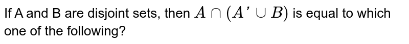 If A and B are disjoint sets, then `Ann(A'uuB)` is equal to which one of the following?