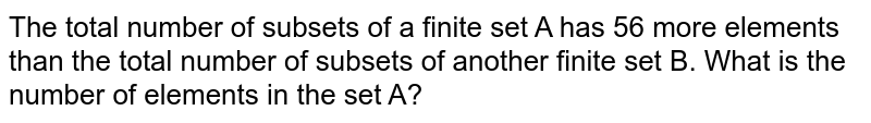 The total number of subsets of a finite set A has 56 more elements than the total number of subsets of another finite set B. What is the number of elements in the set A?