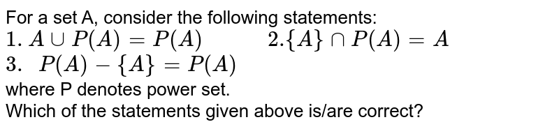 """For a set A, consider the following statements:  <br>  `1. AuuP(A)=P(A)""""          2.""""{A}nnP(A)=A`  <br>   `""""3. """"P(A)-{A}=P(A)`  <br>  where P denotes power set. <br> Which of the statements given above is/are correct?"""