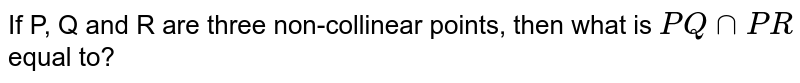 If P, Q and R are three non-collinear points, then what is `PQnnPR` equal to?