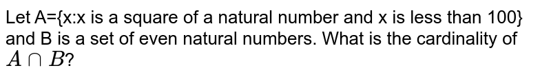 Let A={x:x is a square of a natural number and x is less than 100} and B is a set of even natural numbers. What is the cardinality of `AnnB`?