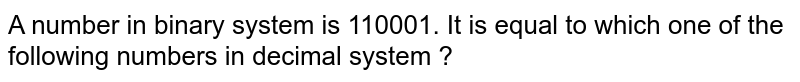 A number in binary system is 110001. It is equal to which one of the following numbers in decimal system ?