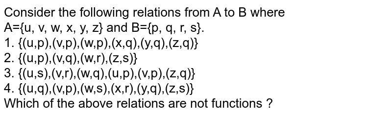Consider the following relations from A to B where <br>  A={u, v, w, x, y, z} and B={p, q, r, s}. <br> 1. {(u,p),(v,p),(w,p),(x,q),(y,q),(z,q)} <br>  2. {(u,p),(v,q),(w,r),(z,s)}  <br> 3. {(u,s),(v,r),(w,q),(u,p),(v,p),(z,q)}  <br>  4. {(u,q),(v,p),(w,s),(x,r),(y,q),(z,s)}  <br>  Which of the above relations are not functions ?