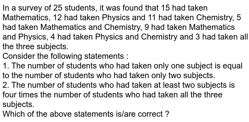 In a survey of 25 students, it was found that 15 had taken Mathematics, 12 had taken Physics and 11 had taken Chemistry, 5 had taken Mathematics and Chemistry, 9 had taken Mathematics and Physics, 4 had taken Physics and Chemistry and 3 had taken all the three subjects. <br>  Consider the following statements : <br>  1. The number of students who had taken only one subject is equal to the number of students who had taken only two subjects. <br> 2. The number of students who had taken at least two subjects is four times the number of students who had taken all the three subjects. <br> Which of the above statements is/are correct ?