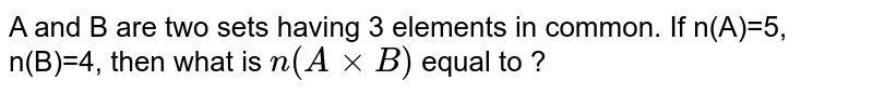 A and B are two sets having 3 elements in common. If n(A)=5, n(B)=4, then what is `n(AxxB)` equal to ?