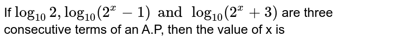 If `log_(10)2, log_(10)(2^(x)-1) and log_(10)(2^(x)+3)` are three consecutive terms of an A.P, then the value of x is