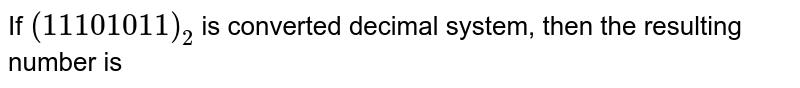 If `(11101011)_(2)` is converted decimal system, then the resulting number is