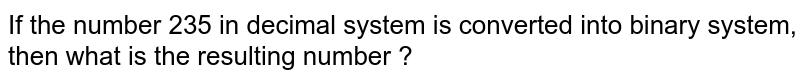 If the number 235 in decimal system is converted into binary system, then what is the resulting number ?
