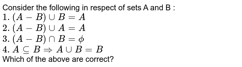 Consider the following in respect of sets A and B : <br> `1. (A-B)uuB=A` <br> `2. (A-B)uuA=A` <br> `3. (A-B)nnB=phi`  <br> `4. AsubeBimpliesAuuB=B` <br>  Which of the above are correct?