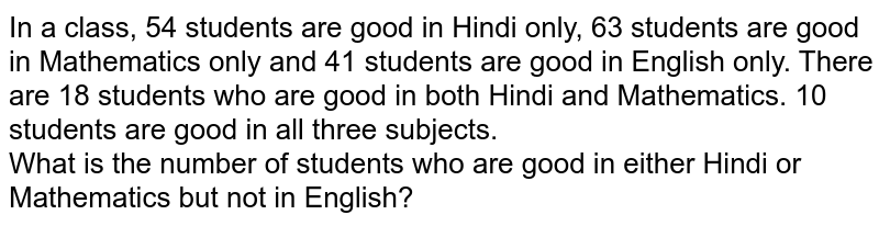 In a class, 54 students are good in Hindi only, 63 students are good in Mathematics only and 41 students are good in English only. There are 18 students who are good in both Hindi and Mathematics. 10 students are good in all three subjects. <br>  What is the number of students who are good in either Hindi or Mathematics but not in English?