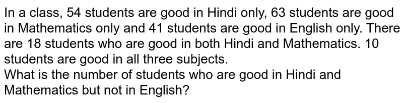 In a class, 54 students are good in Hindi only, 63 students are good in Mathematics only and 41 students are good in English only. There are 18 students who are good in both Hindi and Mathematics. 10 students are good in all three subjects. <br>  What is the number of students who are good in Hindi and Mathematics but not in English?