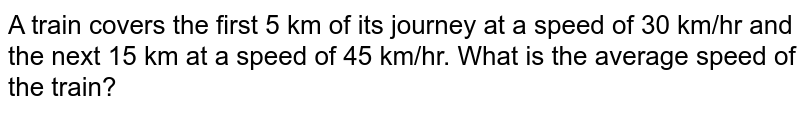A train covers the first 5 km of its journey at a speed of 30 km/hr and the next 15 km at a speed of 45 km/hr. What is the average speed of the train?