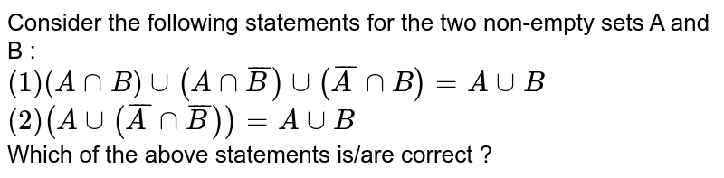 Consider the following statements for the two non-empty sets A and B :  <br> `(1) (AnnB)uu(AnnbarB)uu(barAnnB)=AuuB` <br> `(2) (Auu(barAnnbarB))=AuuB`  <br>  Which of the above statements is/are correct ?