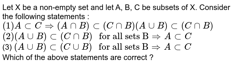 """Let X be a non-empty set and let A, B, C be subsets of X. Consider the following statements : <br> `(1) AsubCimplies(AnnB)sub(CnnB)(AuuB)sub(CnnB)`  <br>  `(2)(AuuB)sub(CnnB)"""" for all sets B""""impliesAsubC`  <br> (3) `(AuuB)sub(CuuB)"""" for all sets B""""impliesAsubC` <br>  Which of the above statements are correct ?"""