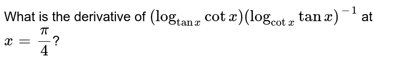 What is the derivative of `(log_(tanx)cotx)(log_(cotx)tanx)^(-1)` at `x=(pi)/(4)`?