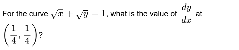 For the curve `sqrtx+sqrty=1`, what is the value of `(dy)/(dx)` at `((1)/(4),(1)/(4))`?