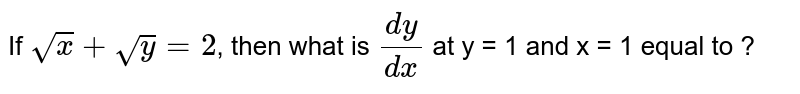 If `sqrtx+sqrty=2`, then what is `(dy)/(dx)` at y = 1 and x = 1 equal to ?