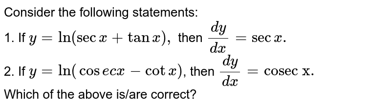 """Consider the following statements: <br> 1. If `y=ln(secx+tanx),` then `(dy)/(dx)=secx.` <br> 2. If `y=ln(""""cosecx-cotx)`, then `(dy)/(dx)=""""cosec x"""".` <br> Which of the above is/are correct?"""