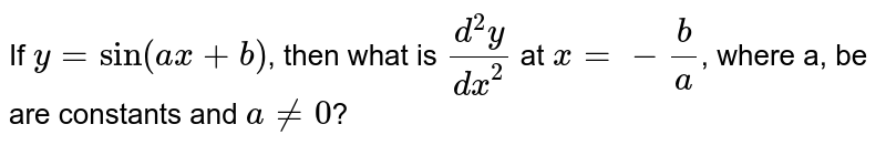 If `y=sin(ax+b)`, then what is `(d^(2)y)/(dx^(2))` at `x=-(b)/(a)`, where a, be are constants and `a ne 0`?