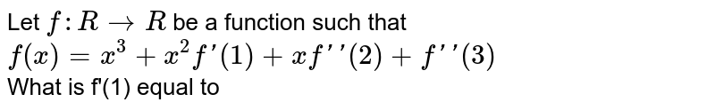 Let `f:R rarr R` be a function such that <br> `f(x)=x^(3)+x^(2)f'(1)+xf''(2)+f''(3)` <br> What is f'(1) equal to