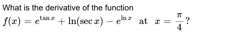 """What is the derivative of the function <br> `f(x)=e^(tanx)+ln(secx)-e^(lnx)"""" at """"x=(pi)/(4)?`"""