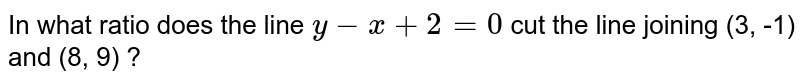 In what ratio does the line `y-x+2=0` cut the line joining (3, -1) and (8, 9) ?