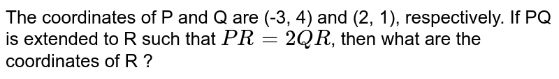 The coordinates of P and Q are (-3, 4) and (2, 1), respectively. If PQ is extended to R such that `PR=2QR`, then what are the coordinates of R ?