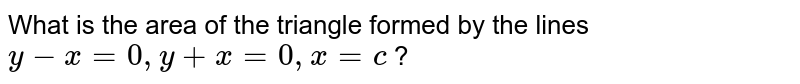 What is the area of the triangle formed by the lines `y-x=0, y+x=0, x=c` ?