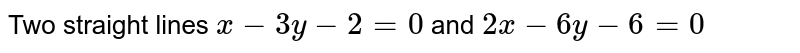 Two straight lines `x-3y-2=0` and `2x-6y-6=0`