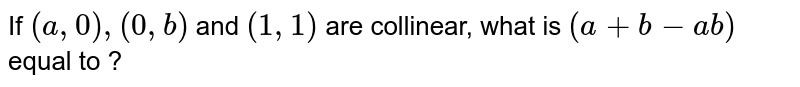 If `(a, 0), (0, b)` and `(1, 1)` are collinear, what is `(a+b-ab)` equal to ?
