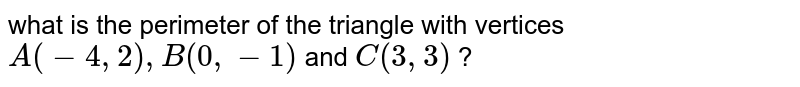 what is the perimeter of the triangle with vertices <br> `A(-4, 2), B(0, -1)` and `C(3, 3)` ?