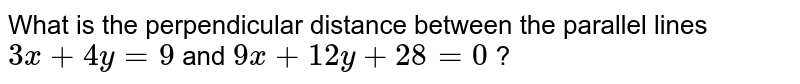 What is the perpendicular distance between the parallel lines `3x+4y=9` and `9x+12 y+28=0` ?