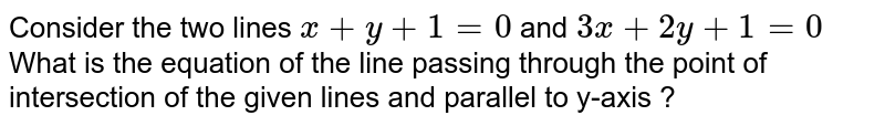 Consider the two lines `x+y+1=0` and `3x+2y+1=0` <br> What is the equation of the line passing through the point of intersection of the given lines and parallel to y-axis ?