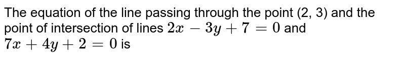 The equation of the line passing through the point (2, 3) and the point of intersection of lines `2x-3y+7=0` and `7x+4y+2=0` is