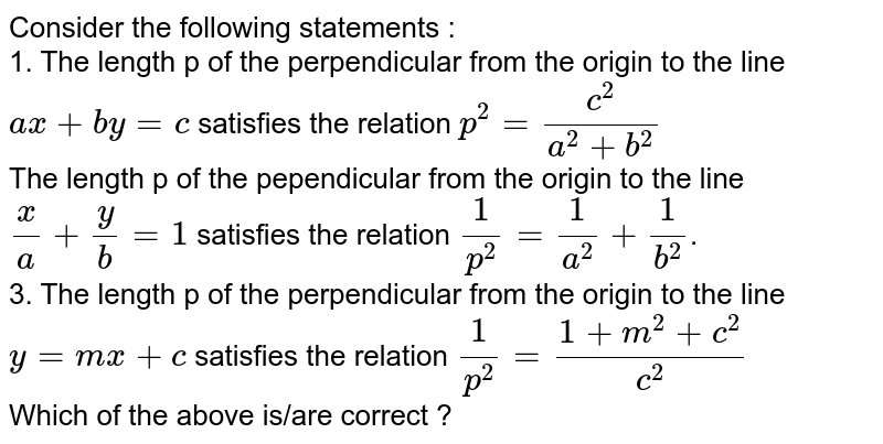 Consider the following statements : <br> 1. The length p of the perpendicular from the origin to the line `ax+by=c` satisfies the relation `p^(2)=c^(2)/(a^(2)+b^(2))` <br> The length p of the pependicular from the origin to the line `x/a+y/b=1` satisfies the relation `1/p^(2)=1/a^(2)+1/b^(2)`. <br> 3. The length p of the perpendicular from the origin to the line `y=mx+c` satisfies the relation `1/p^(2)=(1+m^(2)+c^(2))/c^(2)` <br> Which of the above is/are correct ?
