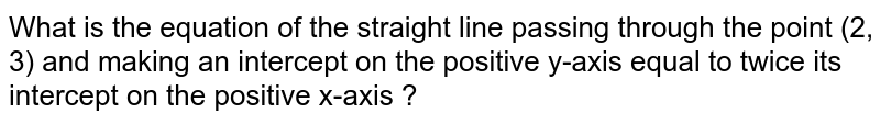What is the equation of the straight line passing through the point (2, 3) and making an intercept on the positive y-axis equal to twice its intercept on the positive x-axis ?