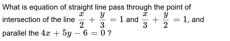 What is equation of straight line pass through the point of intersection of the line `x/2+y/3=1` and `x/3+y/2=1`, and parallel the `4x+5y-6=0` ?