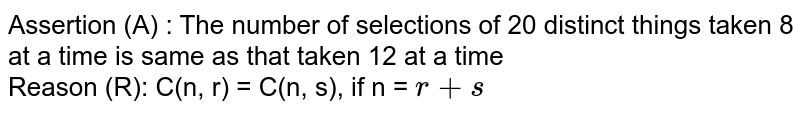 Assertion (A) : The number of selections of 20 distinct things taken 8 at a time is same as that taken 12 at a time <br> Reason (R): C(n, r) = C(n, s), if n = `r + s`