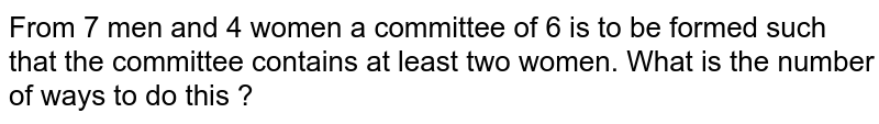 From 7 men and 4 women a committee of 6 is to be formed such that the committee contains at least two women. What is the number of ways to do this ?