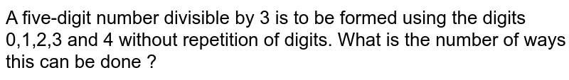 A five-digit number divisible by 3 is to be formed using the digits 0,1,2,3 and 4 without repetition of digits. What is the number of ways this can be done ?