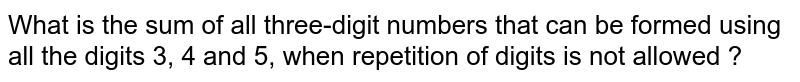 What is the sum of all three-digit numbers that can be formed using all the digits 3, 4 and 5, when repetition of digits is not allowed ?