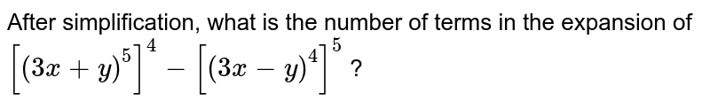 After simplification, what is the number of terms in the expansion of `[(3x+y)^(5)]^(4)-[(3x-y)^(4)]^(5)` ?