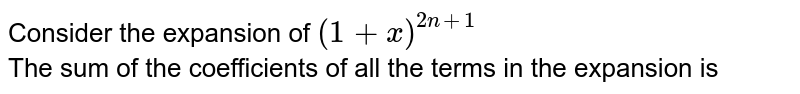 Consider the expansion of `(1 + x)^(2n+1)` <br> The sum of the coefficients of all the terms in the expansion is
