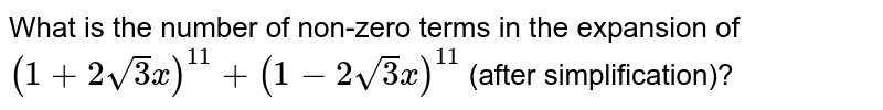 What is the number of non-zero terms in the expansion of `(1+2 sqrt(3)x)^(11) + (1 - 2 sqrt(3)x)^(11)` (after simplification)?