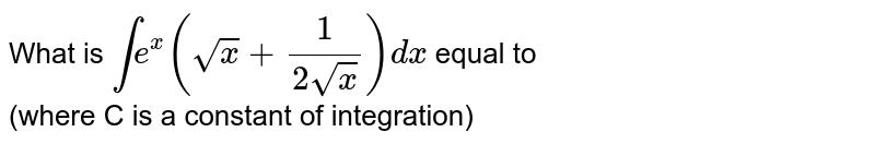 What is `int e^(x) (sqrtx + (1)/(2 sqrtx)) dx` equal to <br> (where C is a constant of integration)