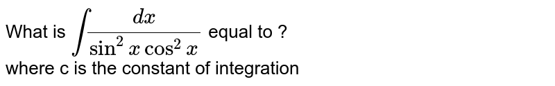 What is `int (dx)/(sin^(2) x cos^(2) x)` equal to ? <br> where c is the constant of integration